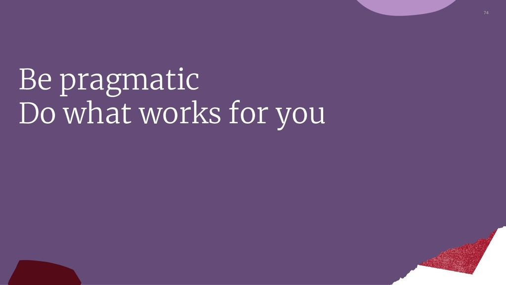 74 Be pragmatic Do what works for you