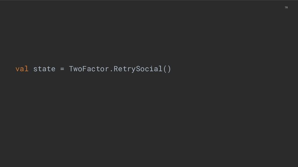 78 val state = TwoFactor.RetrySocial()