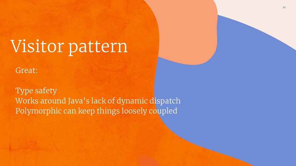 85 Visitor pattern Great: Type safety Works aro...