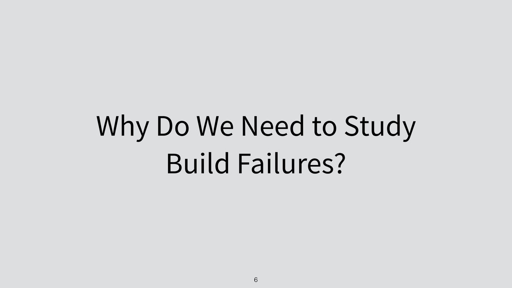 Why Do We Need to Study Build Failures? 6