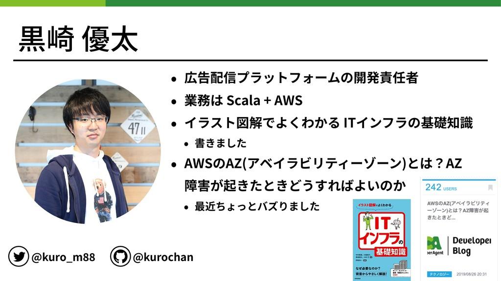 黒崎 優太 • 広告配信プラットフォームの開発責任者 • 業務は Scala + AWS • ...
