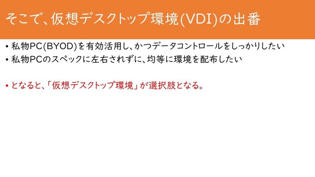 そこで、仮想デスクトップ環境(VDI)の出番 • 私物PC(BYOD)を有効活用し、かつデータ...