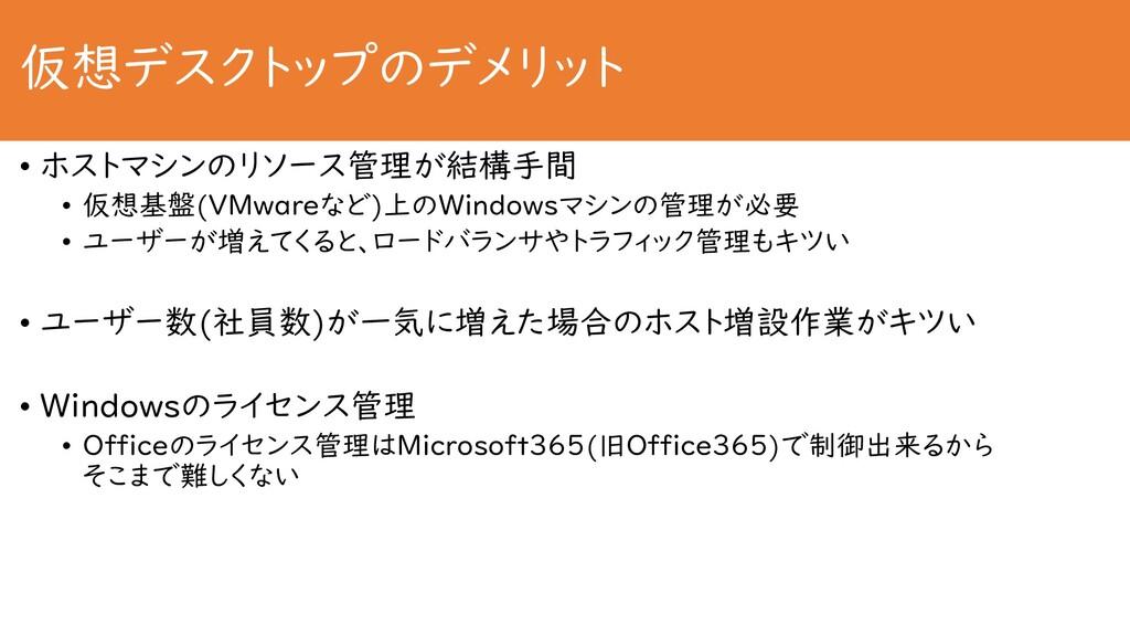 仮想デスクトップのデメリット • ホストマシンのリソース管理が結構手間 • 仮想基盤(VMwa...
