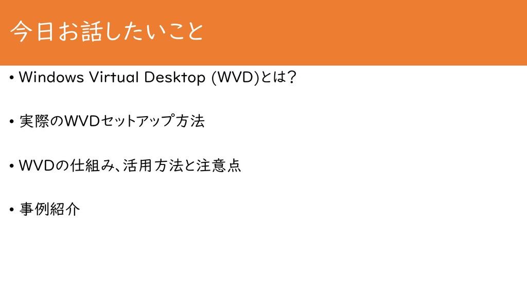 今日お話したいこと • Windows Virtual Desktop (WVD)とは? • ...