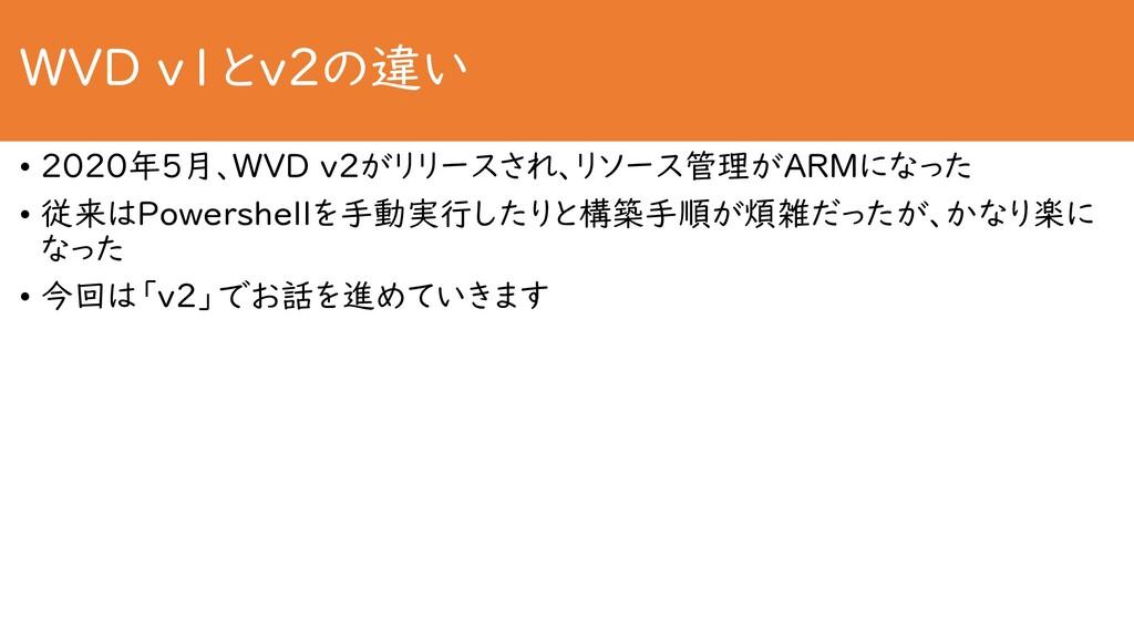 WVD v1とv2の違い • 2020年5月、WVD v2がリリースされ、リソース管理がARM...