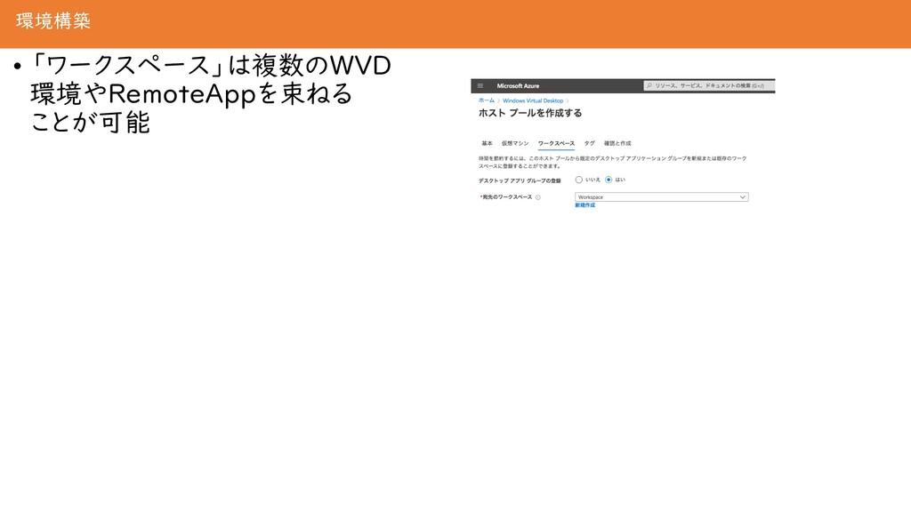 環境構築 • 「ワークスペース」は複数のWVD 環境やRemoteAppを束ねる ことが可能
