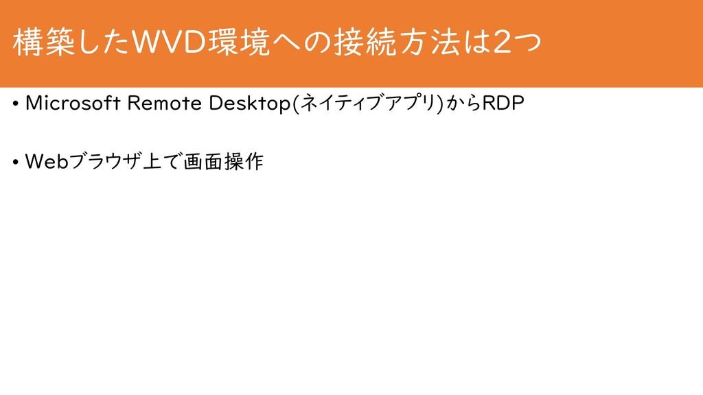 構築したWVD環境への接続方法は2つ • Microsoft Remote Desktop(ネ...