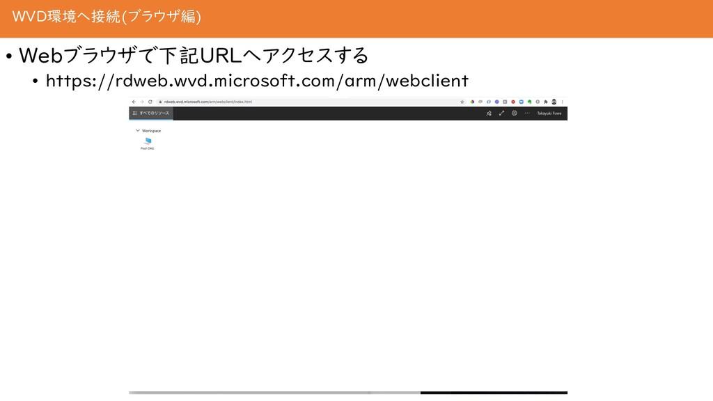 WVD環境へ接続(ブラウザ編) • Webブラウザで下記URLへアクセスする • https:...