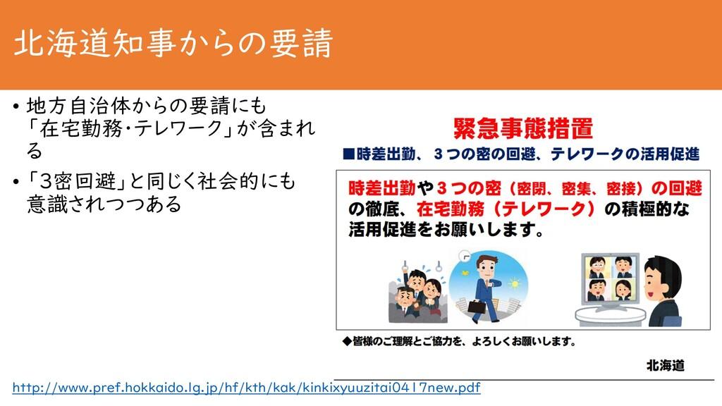 北海道知事からの要請 • 地方自治体からの要請にも 「在宅勤務・テレワーク」が含まれ る • ...