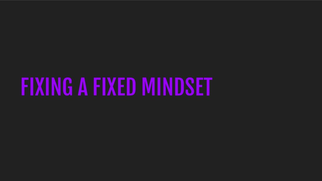 FIXING A FIXED MINDSET