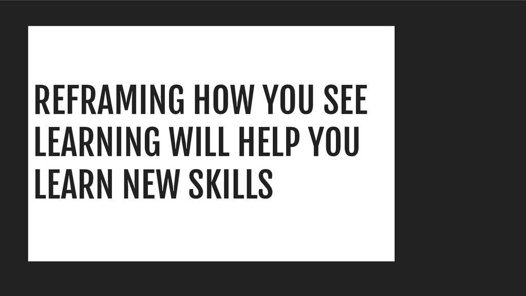 REFRAMING HOW YOU SEE LEARNING WILL HELP YOU LE...
