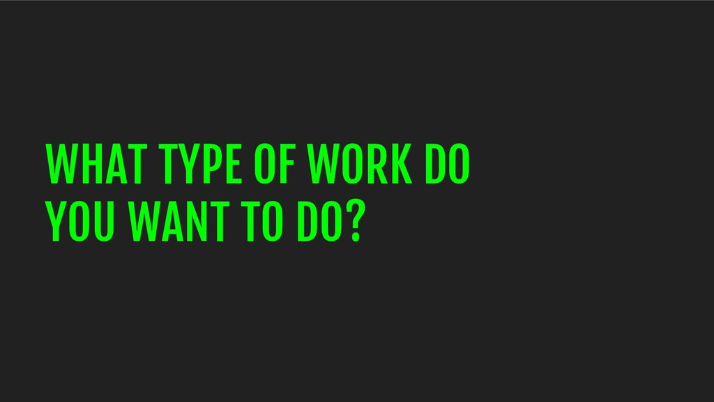 WHAT TYPE OF WORK DO YOU WANT TO DO?
