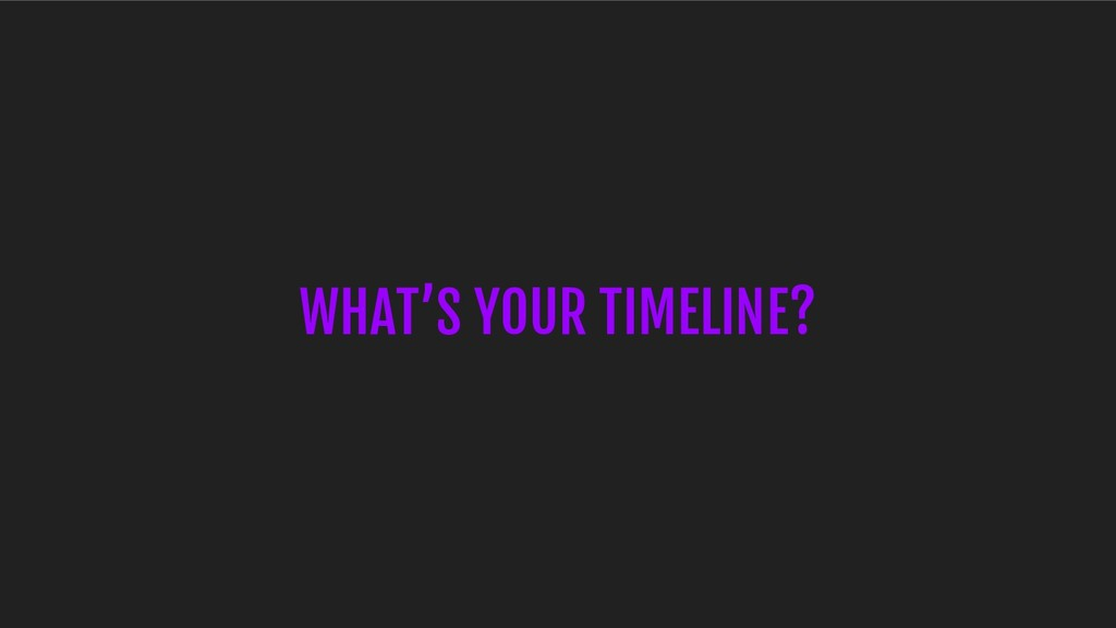 WHAT'S YOUR TIMELINE?