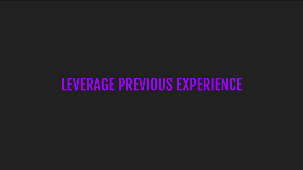 LEVERAGE PREVIOUS EXPERIENCE