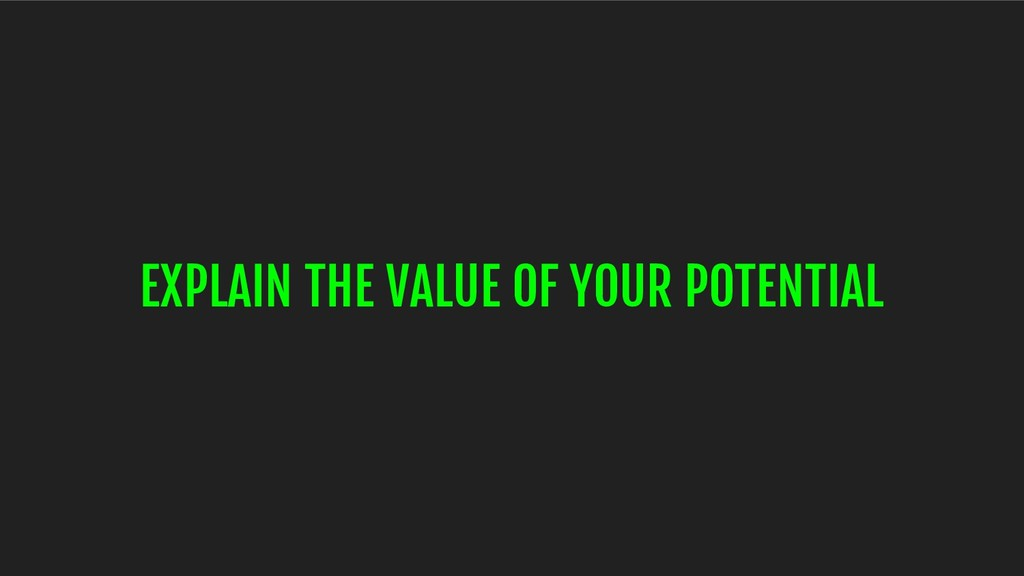 EXPLAIN THE VALUE OF YOUR POTENTIAL