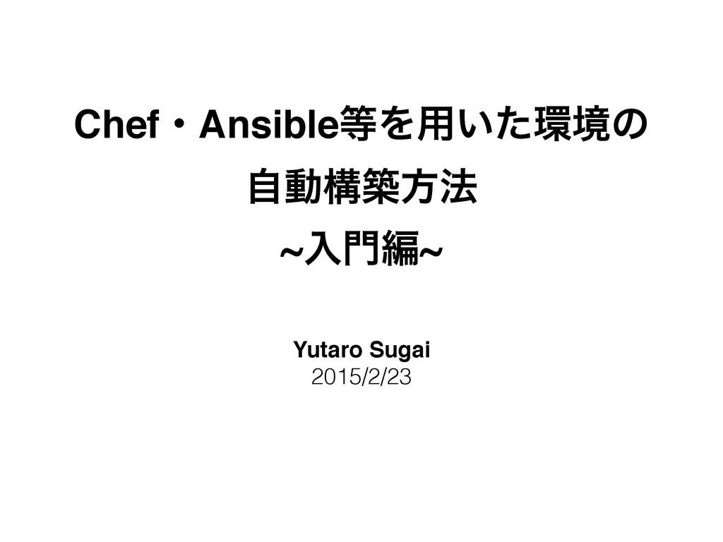ChefɾAnsibleΛ༻͍ͨڥͷ ࣗಈߏஙํ๏! ~ೖฤ~ Yutaro Sugai...