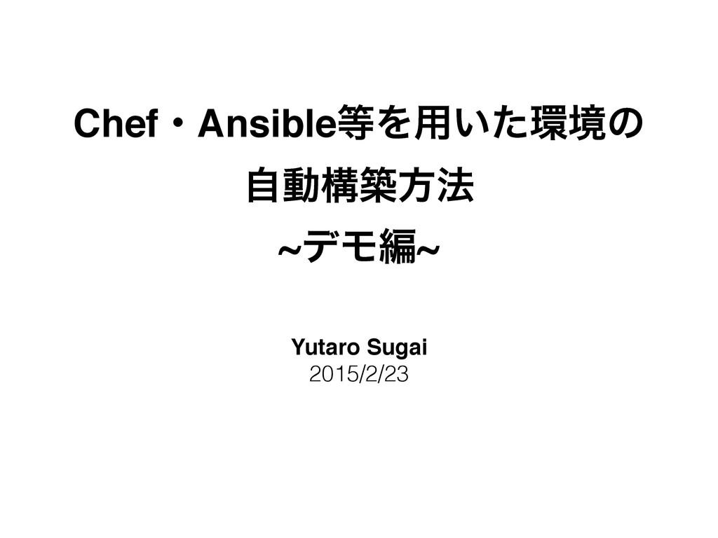 ChefɾAnsibleΛ༻͍ͨڥͷ ࣗಈߏஙํ๏! ~σϞฤ~ Yutaro Sugai...