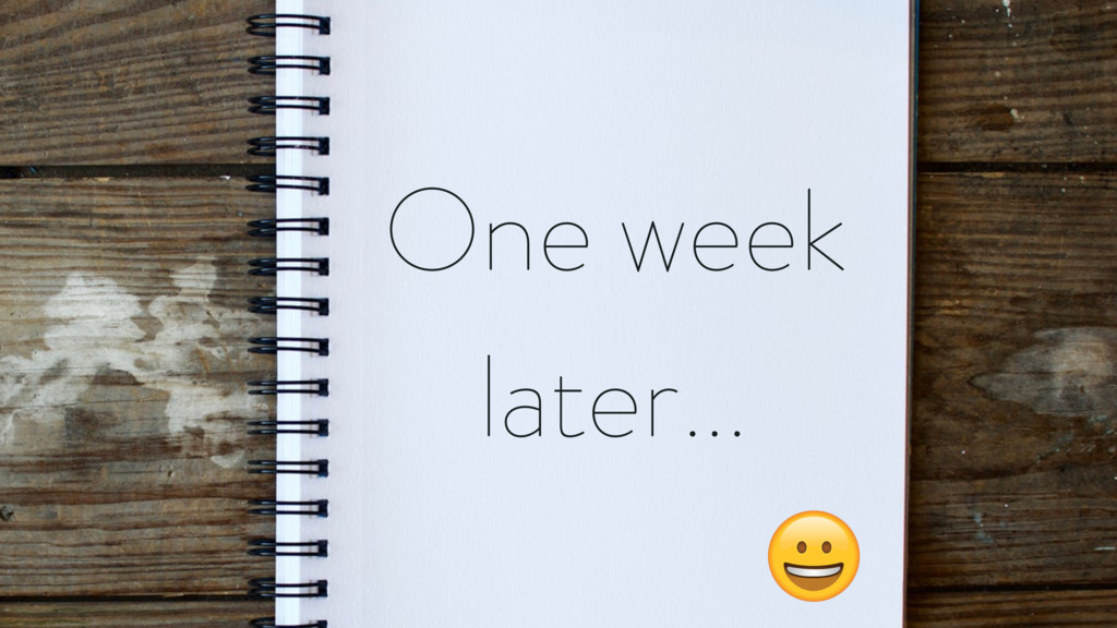 One week later…