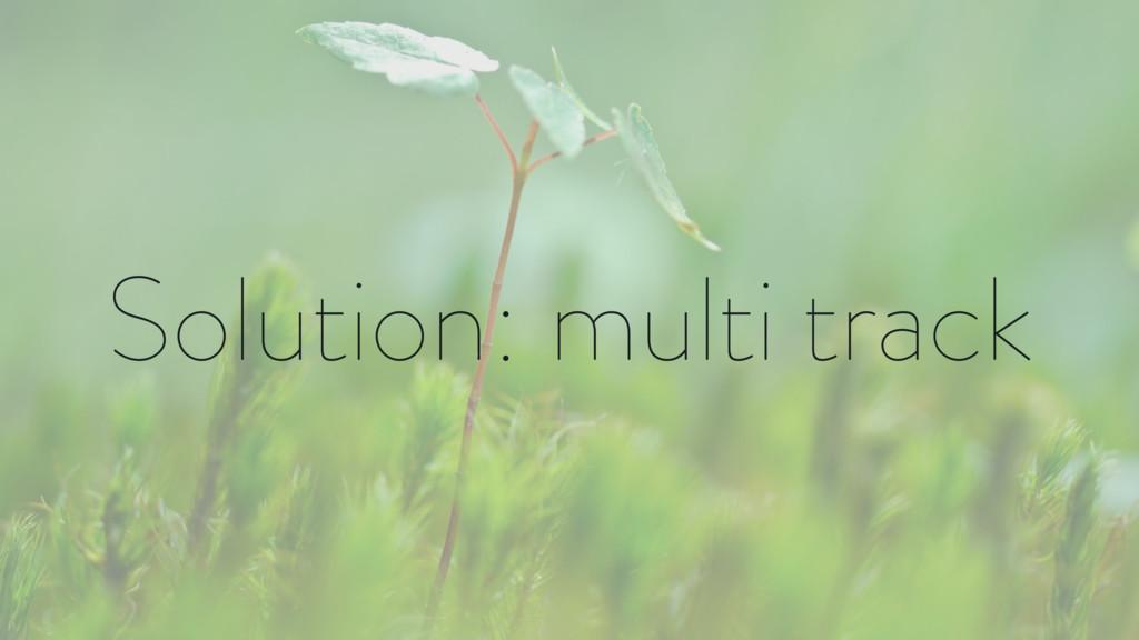Solution: multi track