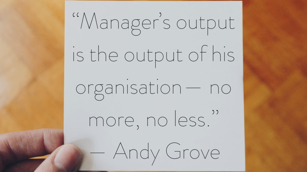 """""""Manager's output is the output of his organisa..."""