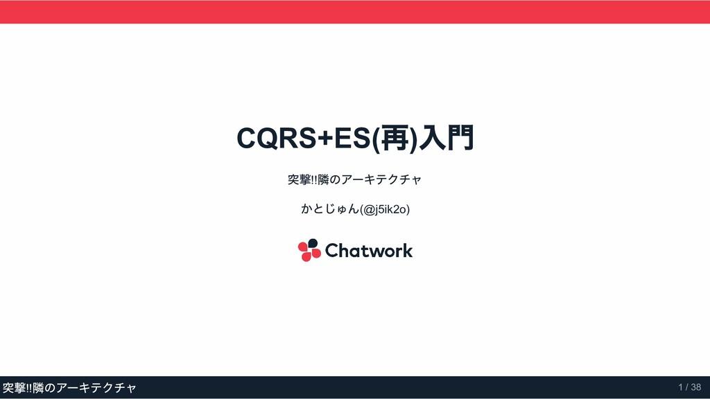 CQRS+ES( 再 ) 入門 突撃!! 隣のアーキテクチャ かとじゅん(@j5ik2o) 突...
