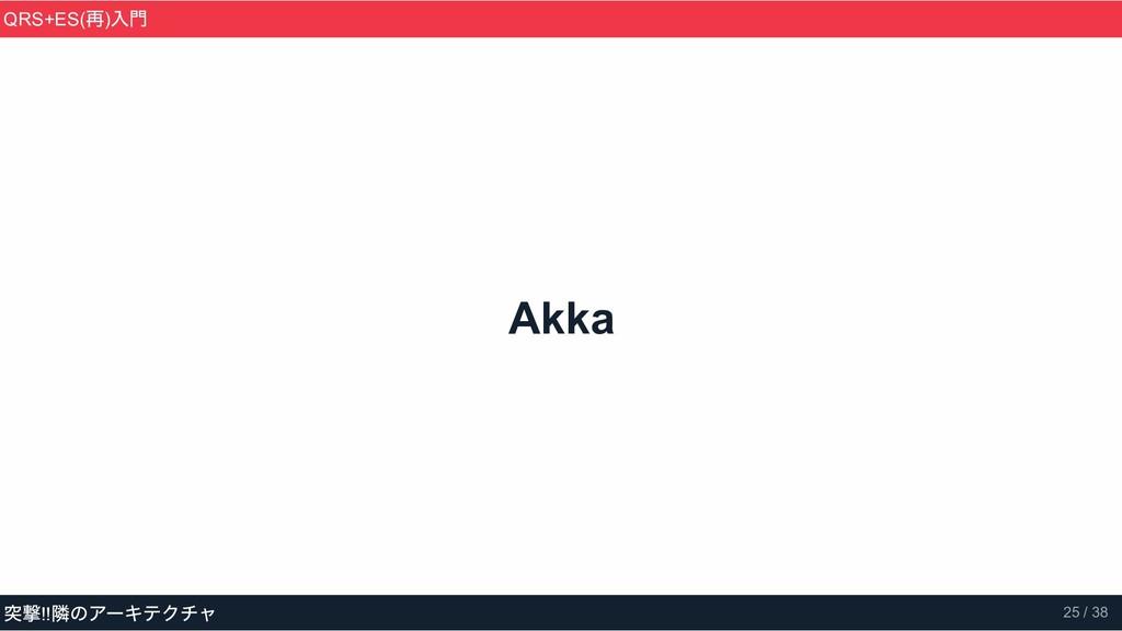 Akka QRS+ES( 再) 入門 突撃!! 隣のアーキテクチャ 25 / 38