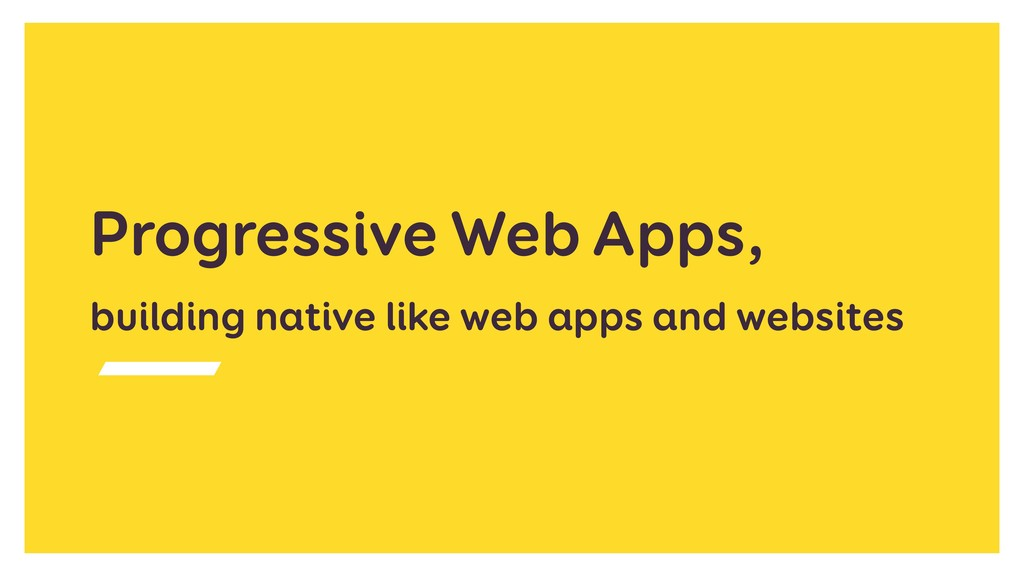 Progressive Web Apps, building native like web ...