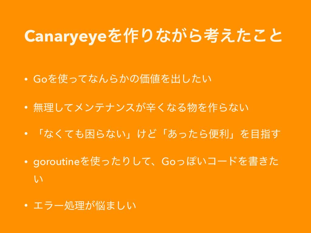 CanaryeyeΛ࡞Γͳ͕Βߟ͑ͨ͜ͱ • GoΛͬͯͳΜΒ͔ͷՁΛग़͍ͨ͠ • ແཧ͠...