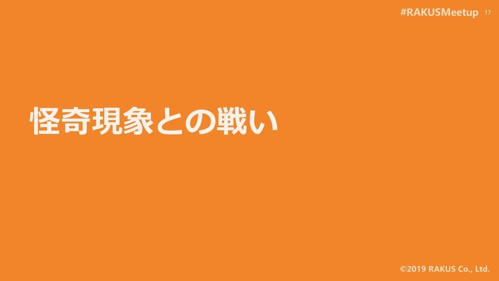 #RAKUSMeetup ©2019 RAKUS Co., Ltd. 怪奇現象との戦い 17