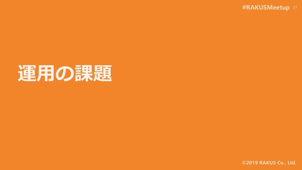 #RAKUSMeetup ©2019 RAKUS Co., Ltd. 運用の課題 27