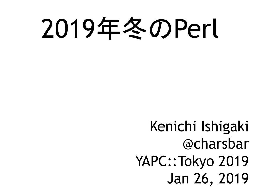 2019年冬のPerl Kenichi Ishigaki @charsbar YAPC::To...