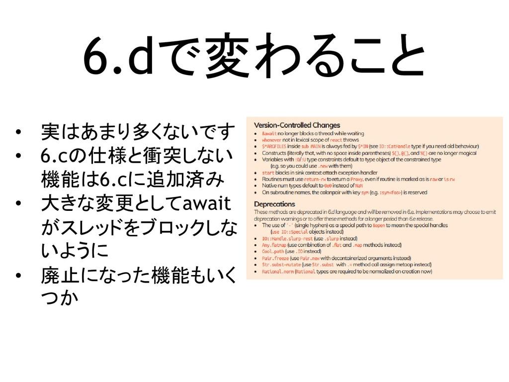 6.dで変わること • 実はあまり多くないです • 6.cの仕様と衝突しない 機能は6.cに追...