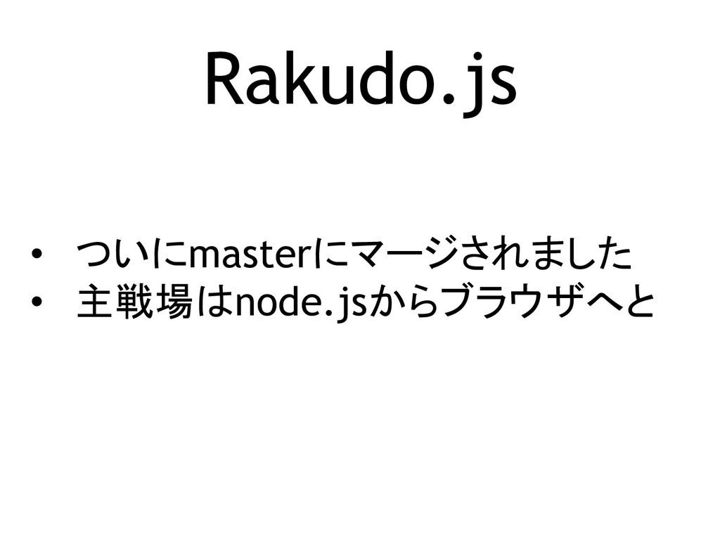Rakudo.js • ついにmasterにマージされました • 主戦場はnode.jsからブ...