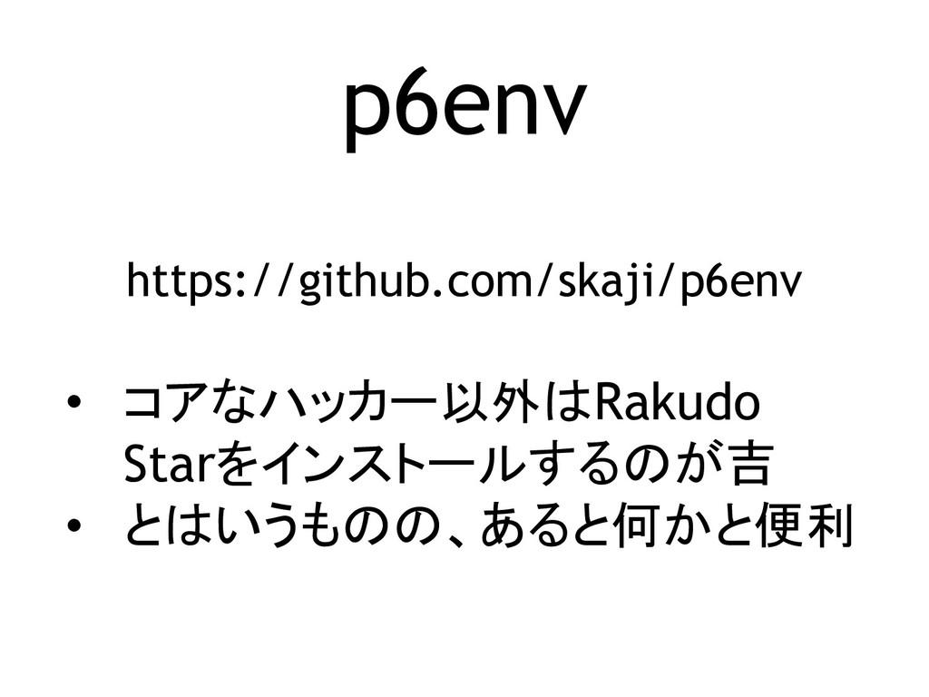 p6env https://github.com/skaji/p6env • コアなハッカー以...