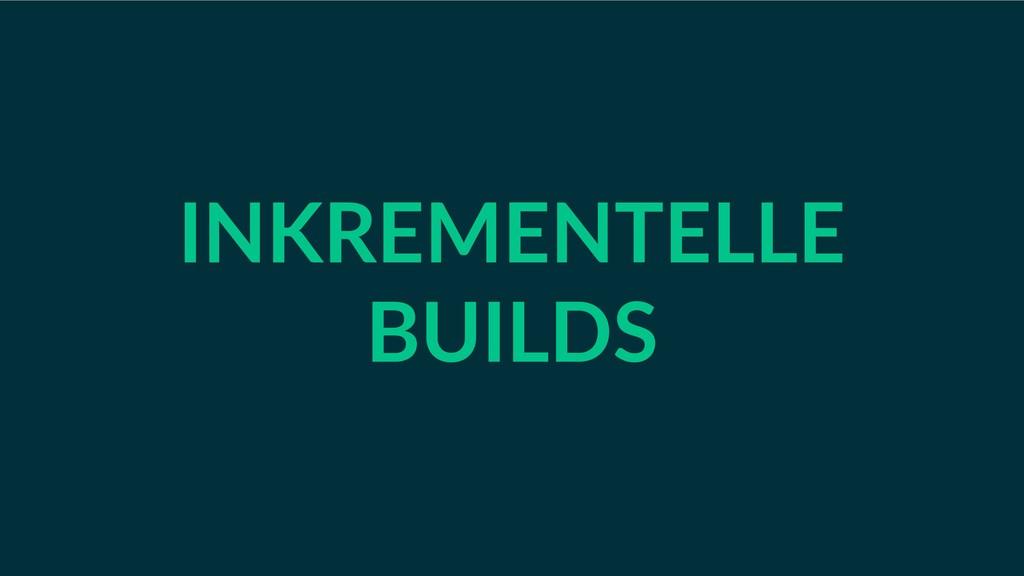 INKREMENTELLE BUILDS