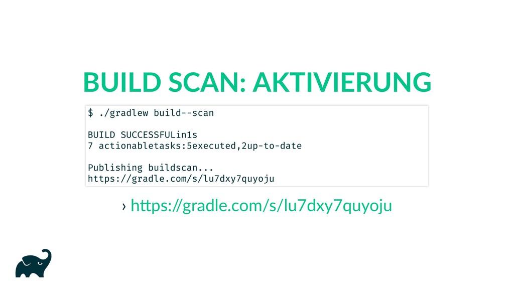BUILD SCAN: AKTIVIERUNG › $ ./gradlew build --s...