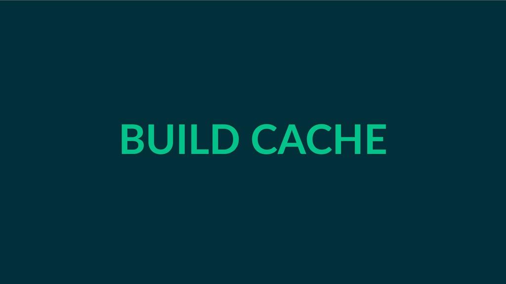 BUILD CACHE