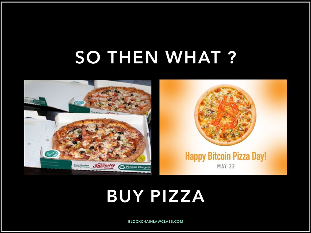 SO THEN WHAT ? BUY PIZZA BLOCKCHAINLAWCLASS.COM
