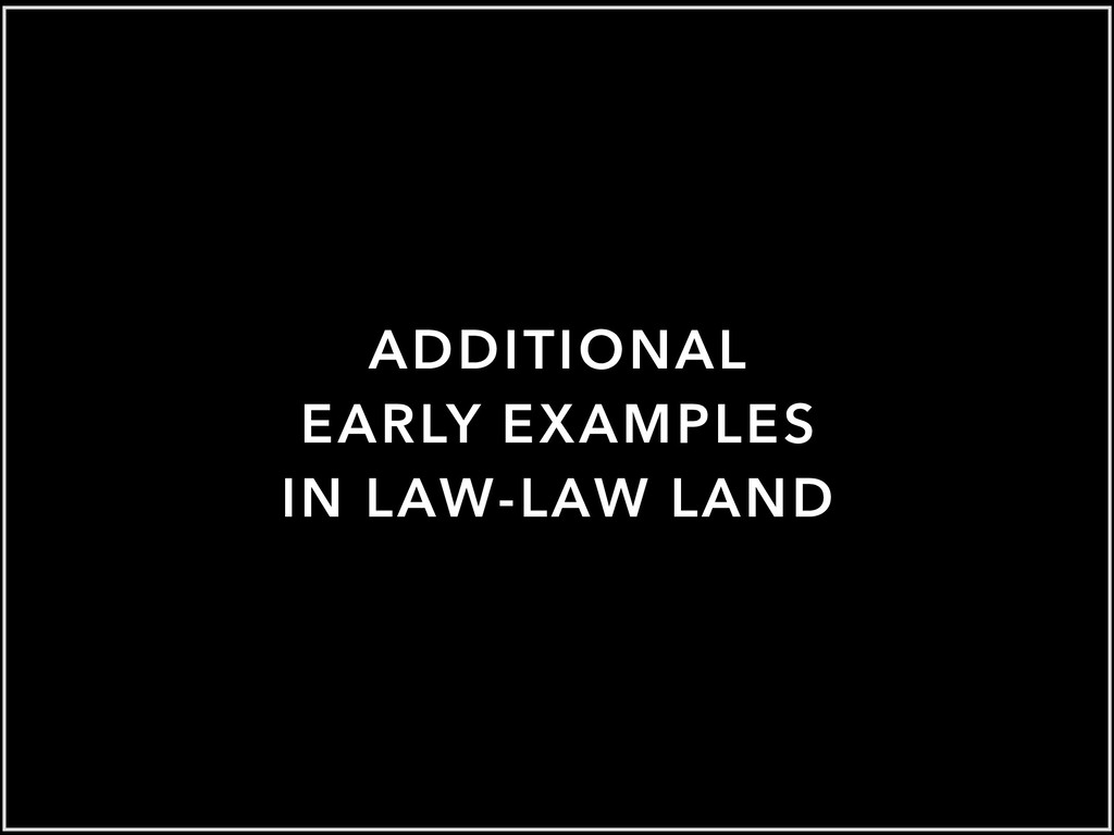 ADDITIONAL EARLY EXAMPLES IN LAW-LAW LAND