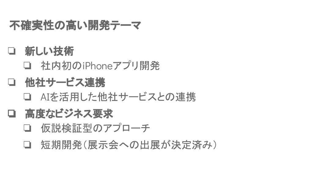不確実性の高い開発テーマ ❏ 新しい技術 ❏ 社内初のiPhoneアプリ開発 ❏ 他社サービス...