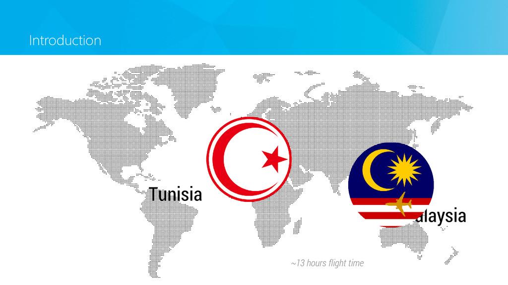 Introduction Malaysia Tunisia ~13 hours flight ...