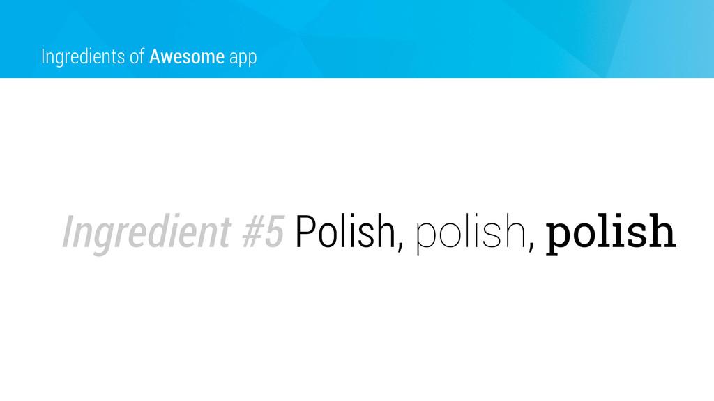 Ingredients of Awesome app Ingredient #5 Polish...