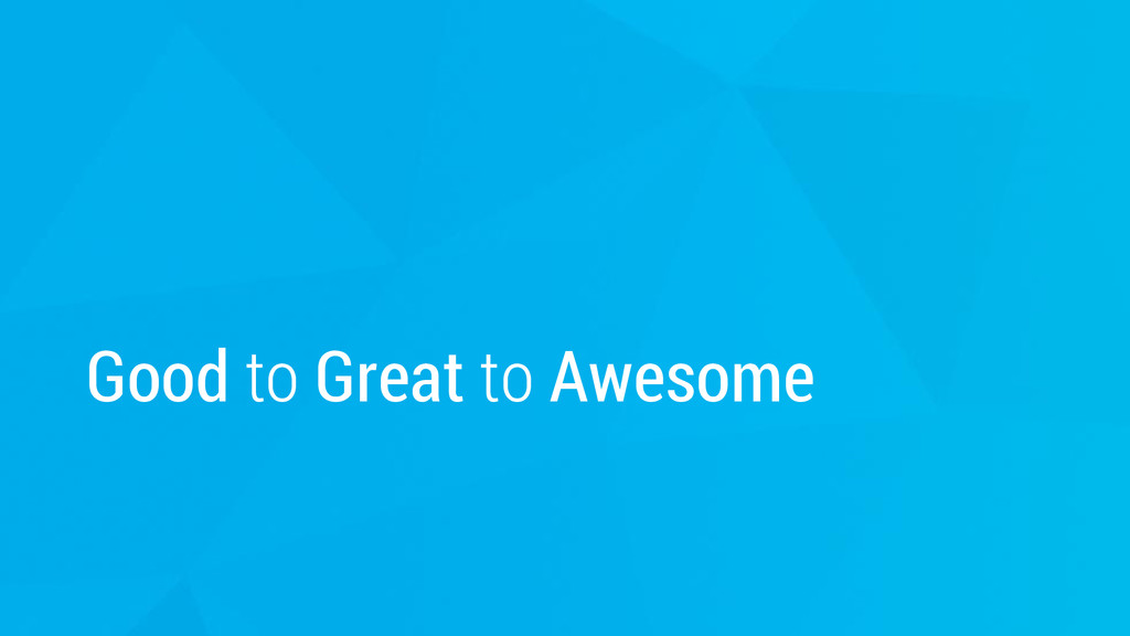 Good to Great to Awesome