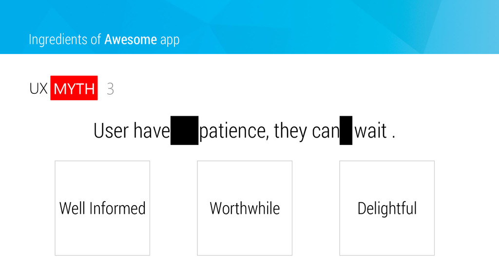 User have no patience, they can't wait . Ingred...
