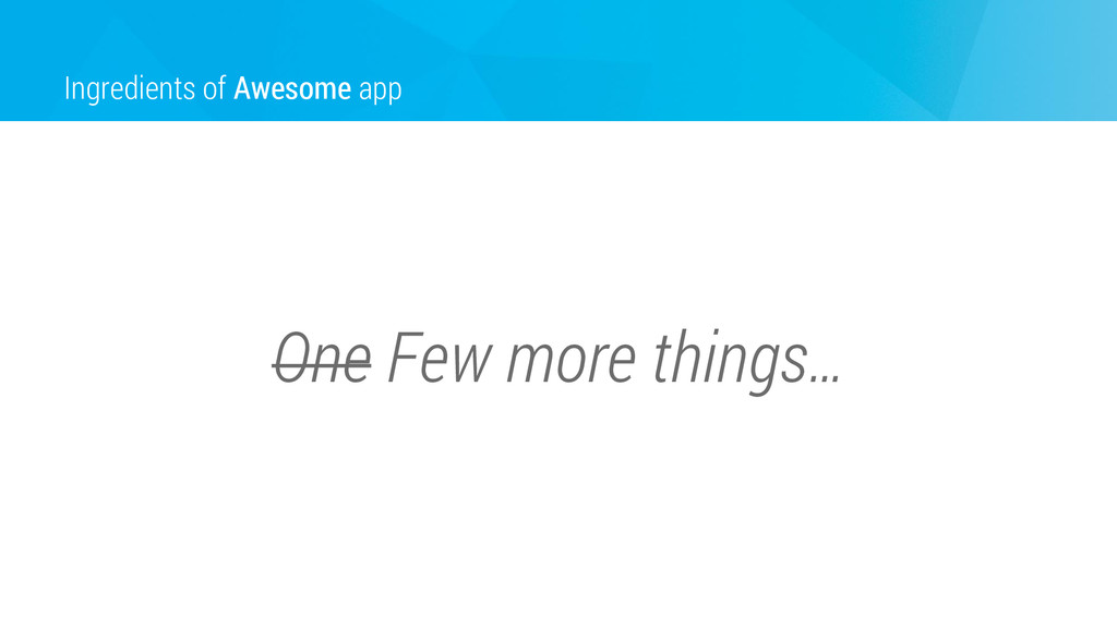 Ingredients of Awesome app One Few more things…