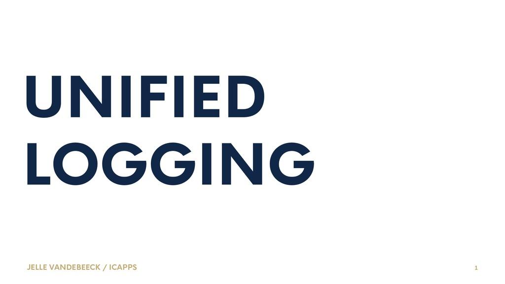 UNIFIED LOGGING JELLE VANDEBEECK / ICAPPS 1