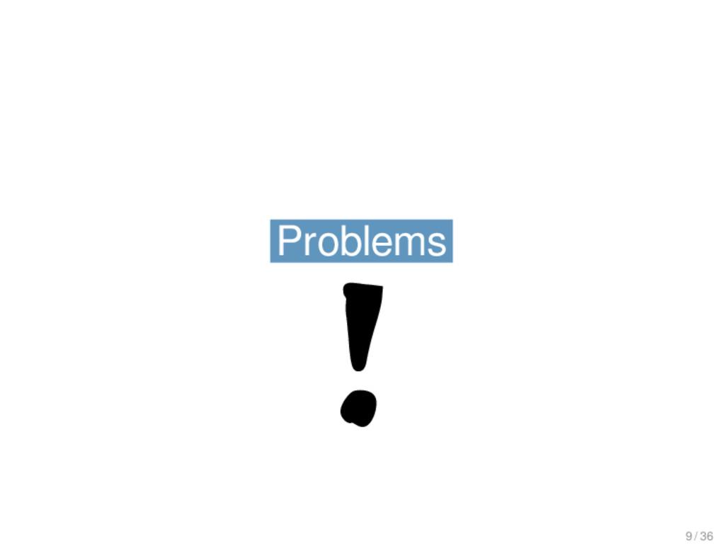 Problems Problems ! 9 / 36