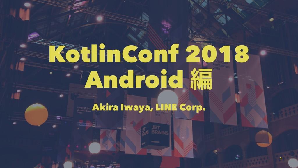 KotlinConf 2018 Android ฤ Akira Iwaya, LINE Cor...