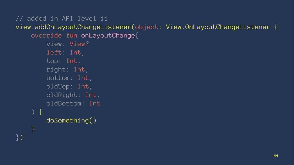 // added in API level 11 view.addOnLayoutChange...