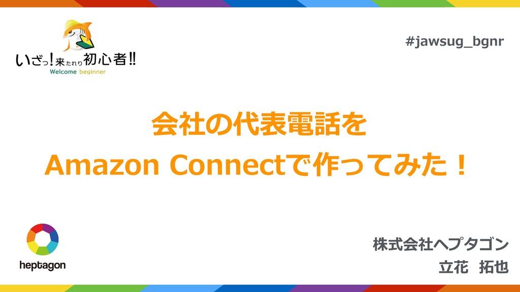 株式会社ヘプタゴン ⽴花 拓也 #jawsug_bgnr 会社の代表電話を Amazon Co...